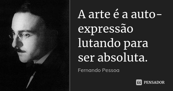 A arte é a auto-expressão lutando para ser absoluta.... Frase de Fernando Pessoa.