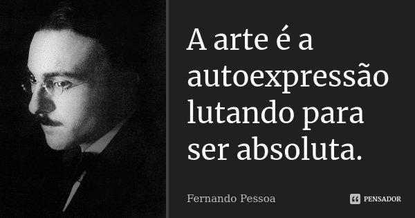 A arte é a autoexpressão lutando para ser absoluta.... Frase de Fernando Pessoa.