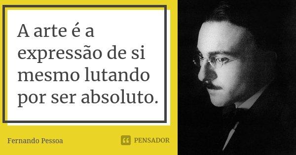 A arte é a expressão de si mesmo lutando por ser absoluto.... Frase de Fernando Pessoa.