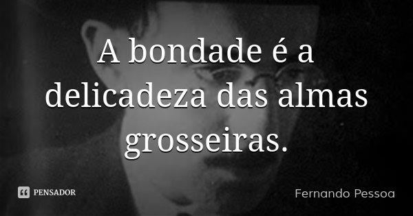A bondade é a delicadeza das almas grosseiras.... Frase de Fernando Pessoa.