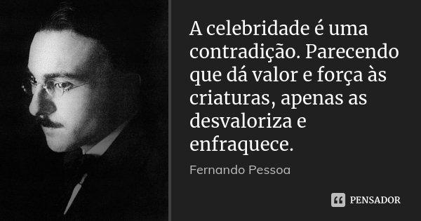 A celebridade é uma contradição. Parecendo que dá valor e força às criaturas, apenas as desvaloriza e enfraquece.... Frase de Fernando Pessoa.