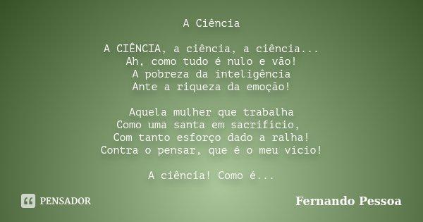 A Ciência A CIÊNCIA, a ciência, a ciência... Ah, como tudo é nulo e vão! A pobreza da inteligência Ante a riqueza da emoção! Aquela mulher que trabalha Como uma... Frase de Fernando Pessoa.