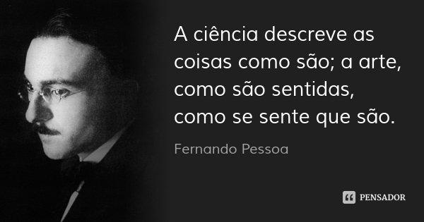 A ciência descreve as coisas como são; a arte, como são sentidas, como se sente que são.... Frase de Fernando Pessoa.