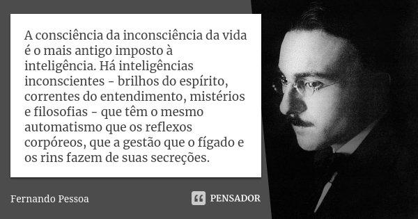 A consciência da inconsciência da vida é o mais antigo imposto à inteligência. Há inteligências inconscientes - brilhos do espírito, correntes do entendimento, ... Frase de Fernando Pessoa.
