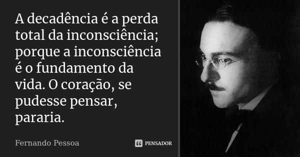 A Decadência é a perda total da inconsciência; porque a inconsciência é o fundamento da vida. O coração, se pudesse pensar, pararia.... Frase de Fernando Pessoa.