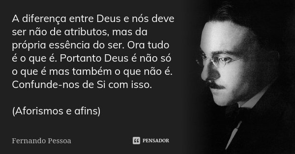A diferença entre Deus e nós deve ser não de atributos, mas da própria essência do ser. Ora tudo é o que é. Portanto Deus é não só o que é mas também o que não ... Frase de Fernando Pessoa.