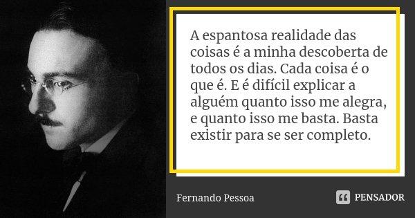 A espantosa realidade das coisas é a minha descoberta de todos os dias. Cada coisa é o que é. E é difícil explicar a alguém quanto isso me alegra, e quanto isso... Frase de Fernando Pessoa.