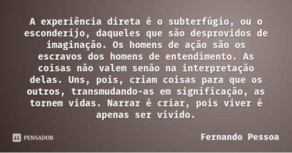 A experiência direta é o subterfúgio, ou o esconderijo, daqueles que são desprovidos de imaginação. Os homens de ação são os escravos dos homens de entendimento... Frase de Fernando Pessoa.