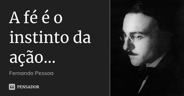 A fé é o instinto da ação...... Frase de Fernando Pessoa.