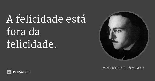 A felicidade está fora da felicidade.... Frase de Fernando Pessoa.