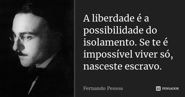 A liberdade é a possibilidade do isolamento. Se te é impossível viver só, nasceste escravo.... Frase de Fernando Pessoa.
