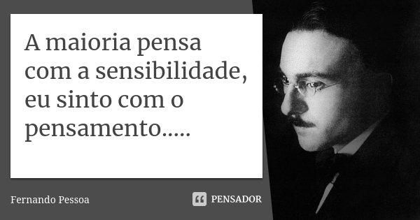 A maioria pensa com a sensibilidade, eu sinto com o pensamento........ Frase de Fernando pessoa.
