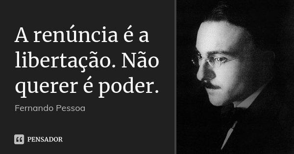 A renúncia é a libertação. Não querer é poder.... Frase de Fernando Pessoa.