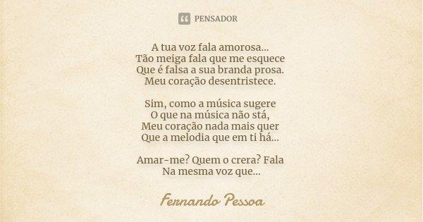 A tua voz fala amorosa... Tão meiga fala que me esquece Que é falsa a sua branda prosa. Meu coração desentristece. Sim, como a música sugere O que na música não... Frase de Fernando Pessoa.