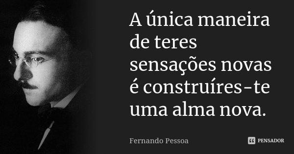 A única maneira de teres sensações novas é construíres-te uma alma nova.... Frase de Fernando Pessoa.