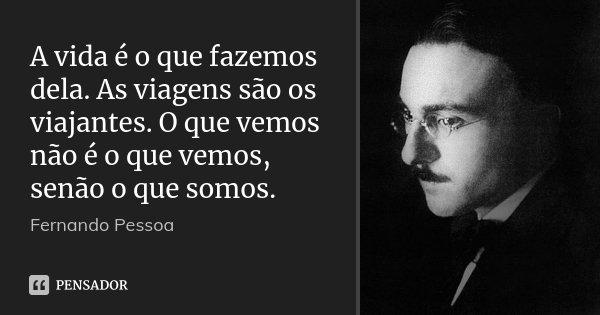 A vida é o que fazemos dela. As viagens são os viajantes. O que vemos não é o que vemos, senão o que somos.... Frase de Fernando Pessoa.