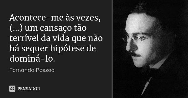 Acontece-me às vezes, (...) um cansaço tão terrível da vida que não há sequer hipótese de dominá-lo.... Frase de Fernando Pessoa.