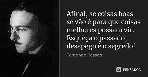 Afinal, se coisas boas se vão é para que coisas melhores possam vir. Esqueça o passado, desapego é o segredo!... Frase de Fernando Pessoa.