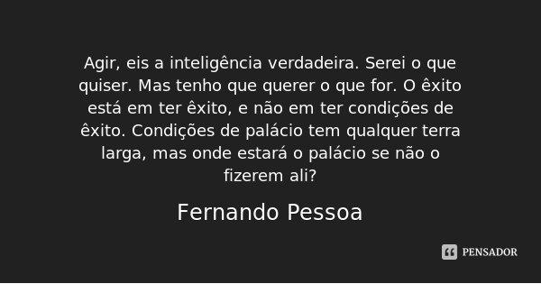 Agir, eis a inteligência verdadeira. Serei o que quiser. Mas tenho que querer o que for. O êxito está em ter êxito, e não em ter condições de êxito. Condições d... Frase de Fernando Pessoa.