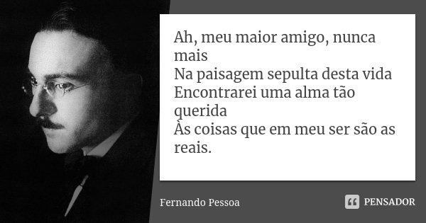 Ah, Meu Maior Amigo, Nunca Mais Na... Fernando Pessoa