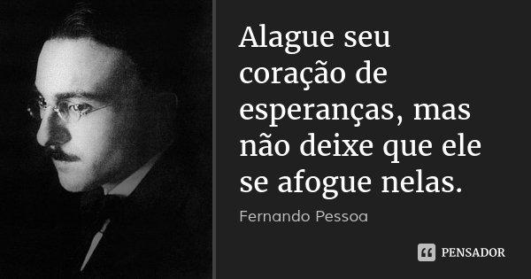 Alague seu coração de esperanças, mas não deixe que ele se afogue nelas.... Frase de Fernando Pessoa.