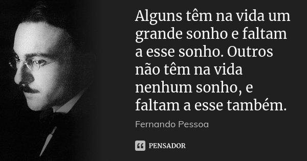Alguns têm na vida um grande sonho e faltam a esse sonho. Outros não têm na vida nenhum sonho, e faltam a esse também.... Frase de Fernando Pessoa.