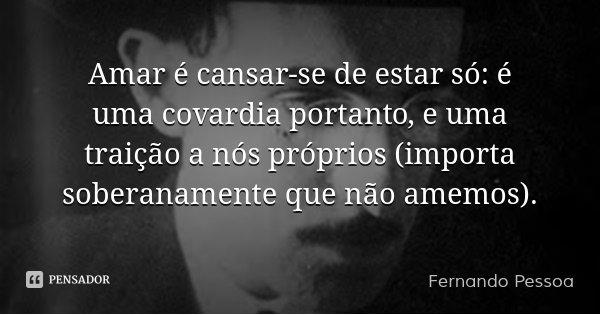 Amar é cansar-se de estar só: é uma covardia portanto, e uma traição a nós próprios (importa soberanamente que não amemos).... Frase de Fernando Pessoa.