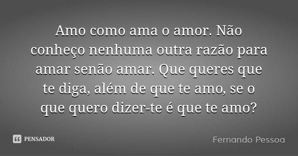 Amo como ama o amor. Não conheço nenhuma outra razão para amar senão amar. Que queres que te diga, além de que te amo, se o que quero dizer-te é que te amo?... Frase de Fernando Pessoa.