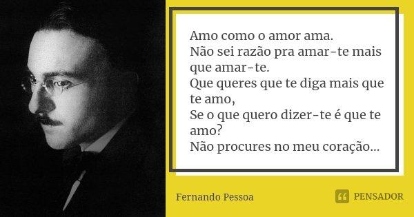 Amo como o amor ama. Não sei razão pra amar-te mais que amar-te. Que queres que te diga mais que te amo, Se o que quero dizer-te é que te amo? Não procures no m... Frase de Fernando Pessoa.