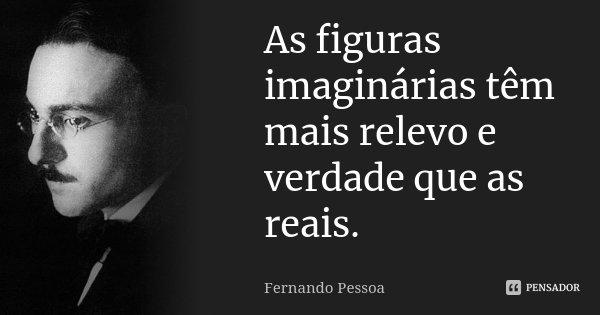 As figuras imaginárias têm mais relevo e verdade que as reais.... Frase de Fernando Pessoa.