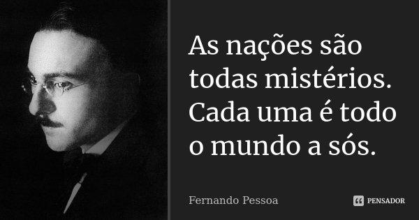 As nações são todas mistérios. / Cada uma é todo o mundo a sós.... Frase de Fernando Pessoa.