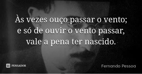 Às vezes ouço passar o vento; e só de ouvir o vento passar, vale a pena ter nascido.... Frase de Fernando Pessoa.