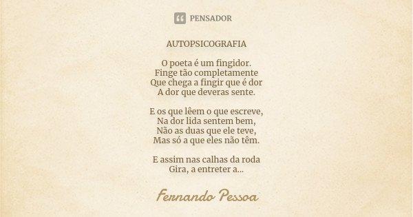 AUTOPSICOGRAFIA O poeta é um fingidor. Finge tão completamente Que chega a fingir que é dor A dor que deveras sente. E os que lêem o que escreve, Na dor lida se... Frase de Fernando Pessoa.