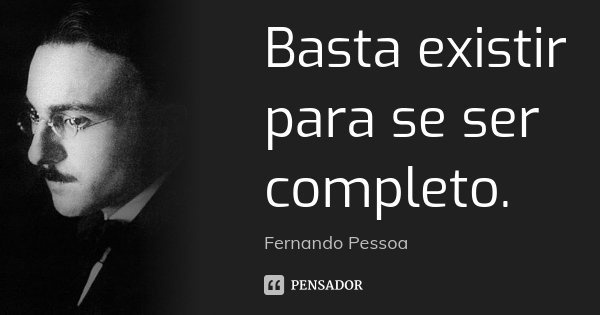 Basta existir para se ser completo.... Frase de Fernando Pessoa.