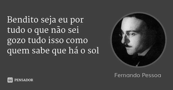 Bendito seja eu por tudo o que não sei gozo tudo isso como quem sabe que há o sol... Frase de Fernando Pessoa.