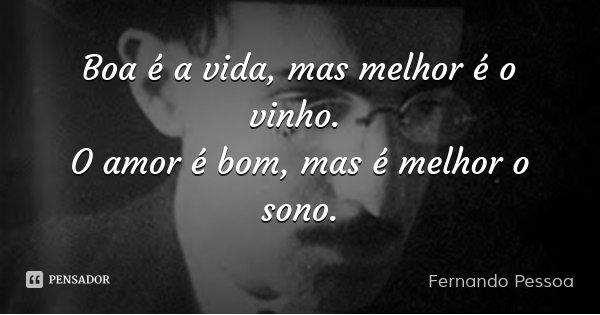 Boa é a vida, mas melhor é o vinho. O amor é bom, mas é melhor o sono.... Frase de Fernando Pessoa.