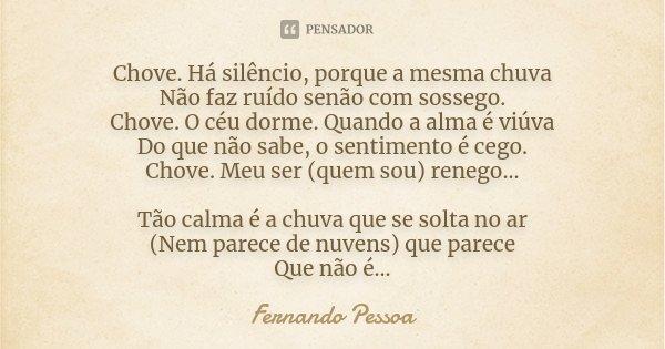 Chove. Há silêncio, porque a mesma chuva Não faz ruído senão com sossego. Chove. O céu dorme. Quando a alma é viúva Do que não sabe, o sentimento é cego. Chove.... Frase de Fernando Pessoa.