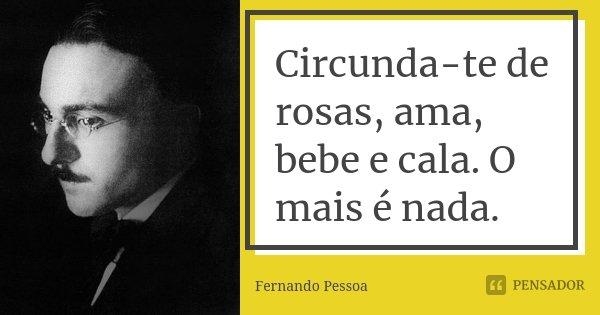 Circunda-te de rosas, ama, bebe e cala. O mais é nada.... Frase de Fernando Pessoa.