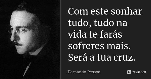 Com este sonhar tudo, tudo na vida te farás sofreres mais. Será a tua cruz.... Frase de Fernando Pessoa.