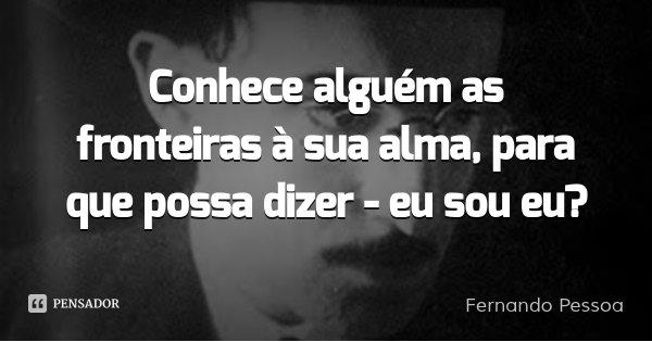 Conhece alguém as fronteiras à sua alma, para que possa dizer - eu sou eu?... Frase de Fernando Pessoa.