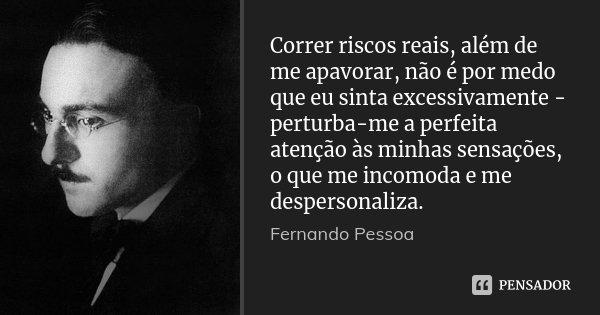 Correr riscos reais, além de me apavorar, não é por medo que eu sinta excessivamente - perturba-me a perfeita atenção às minhas sensações, o que me incomoda e m... Frase de Fernando Pessoa.