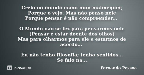 Creio no mundo como num malmequer, Porque o vejo. Mas não penso nele Porque pensar é não compreender... O Mundo não se fez para pensarmos nele (Pensar é estar d... Frase de Fernando Pessoa.