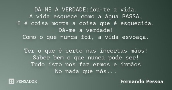 DÁ-ME A VERDADE:dou-te a vida. A vida esquece como a água PASSA, E é coisa morta a coisa que é esquecida. Dá-me a verdade! Como o que nunca foi, a vida esvoaça.... Frase de Fernando Pessoa.