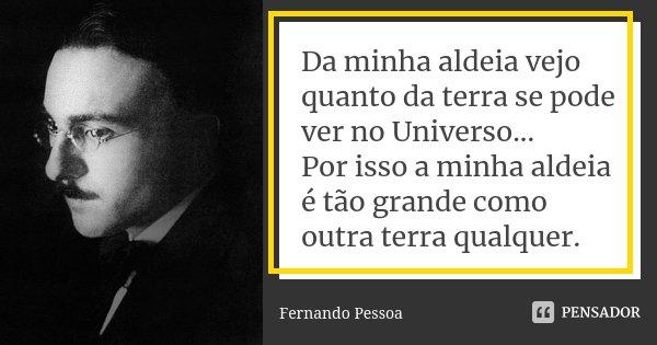 Da minha aldeia vejo quanto da terra se pode ver no Universo... Por isso a minha aldeia é tão grande como outra terra qualquer.... Frase de Fernando Pessoa.