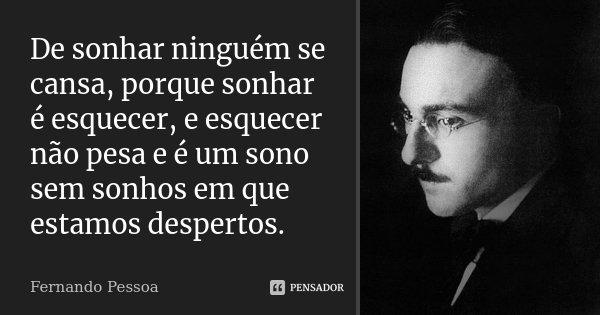 De sonhar ninguém se cansa, porque sonhar é esquecer, e esquecer não pesa e é um sono sem sonhos em que estamos despertos.... Frase de Fernando Pessoa.