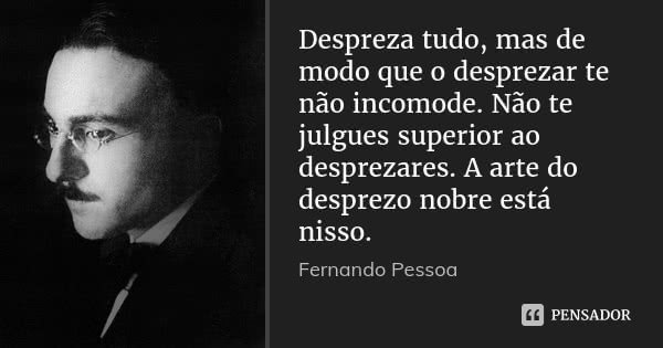 Despreza tudo, mas de modo que o desprezar te não incomode. Não te julgues superior ao desprezares. A arte do desprezo nobre está nisso.... Frase de Fernando Pessoa.