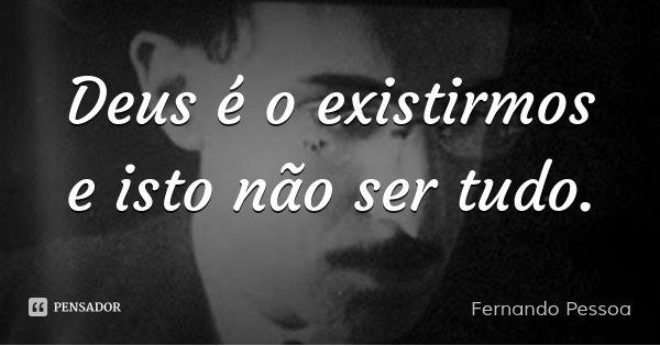 Deus é o existirmos e isto não ser tudo.... Frase de Fernando Pessoa.