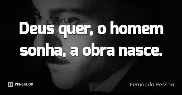 Deus quer, o homem sonha, a obra nasce.... Frase de Fernando Pessoa.