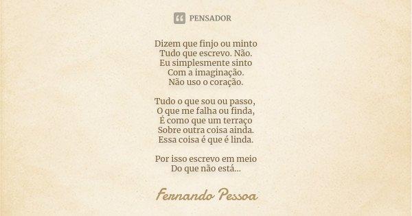 Dizem que finjo ou minto Tudo que escrevo. Não. Eu simplesmente sinto Com a imaginação. Não uso o coração. Tudo o que sou ou passo, O que me falha ou finda, É c... Frase de Fernando Pessoa.