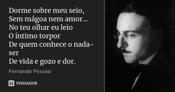 Dorme sobre meu seio, Sem mágoa nem amor... No teu olhar eu leio O íntimo torpor De quem conhece o nada-ser De vida e gozo e dor.... Frase de Fernando Pessoa.